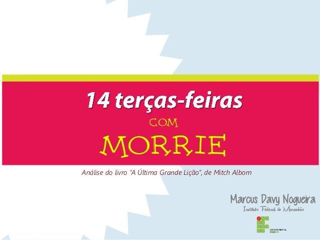 """COM MORRIE Marcus Davy Nogueira Instituto Federal do Maranhão Análise do livro """"A Última Grande Lição"""", de Mitch Albom"""