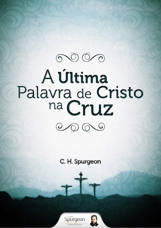 A Última Palavra de  Nosso Senhor na Cruz  C. H. Spurgeon
