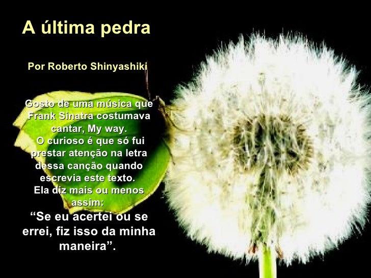 A última pedra  Por Roberto Shinyashiki  Gosto de uma música que Frank Sinatra costumava cantar, My way. O curioso é que s...