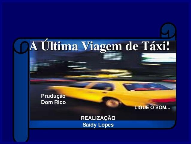 A Última Viagem de Táxi! REALIZAÇÃO Saidy Lopes LIGUE O SOM... Prudução Dom Rico