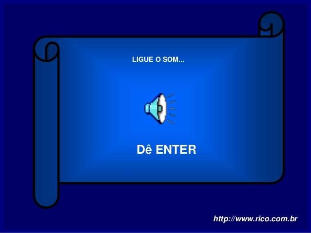 LIGUE O SOM... http://www.rico.com.br Dê ENTER