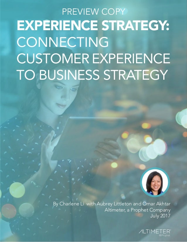 EXPERIENCE STRATEGY: CONNECTING CUSTOMER EXPERIENCE TO BUSINESS STRATEGY By Charlene Li with Aubrey Littleton and Omar Akh...