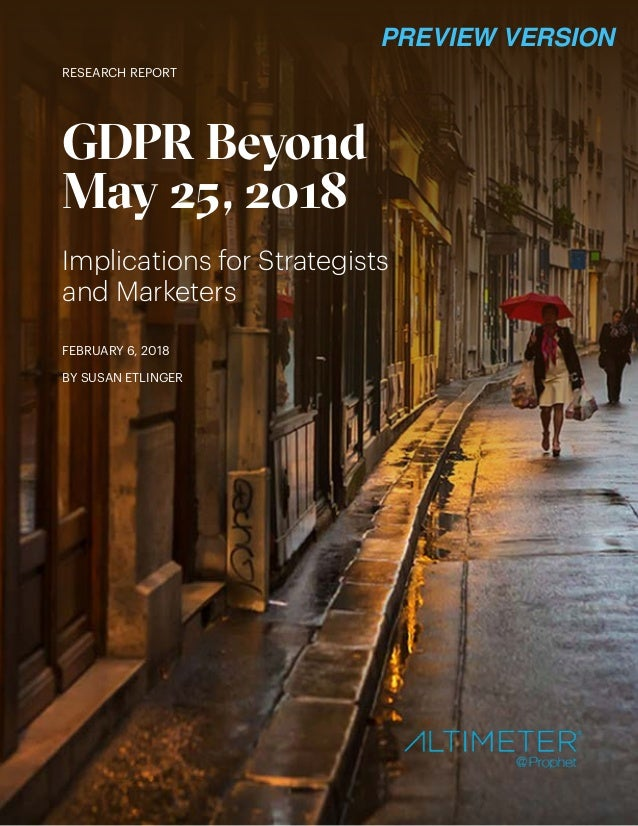 RESEARCH REPORT GDPR Beyond May 25, 2018 Implications for Strategists and Marketers FEBRUARY 6, 2018 BY SUSAN ETLINGER PRE...