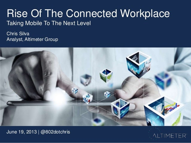 June 19, 2013 | @802dotchrisChris SilvaAnalyst, Altimeter GroupRise Of The Connected WorkplaceTaking Mobile To The Next Le...