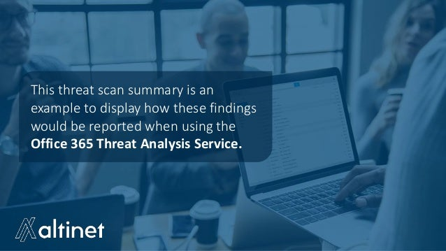 This threat scan summary is an example to display how these findings would be reported when using the Office 365 Threat An...