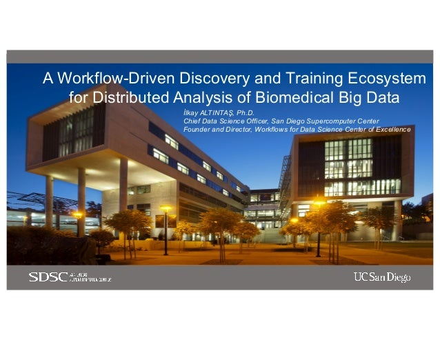 A Workflow-Driven Discovery and Training Ecosystem for Distributed Analysis of Biomedical Big Data İlkay ALTINTAŞ, Ph.D. C...