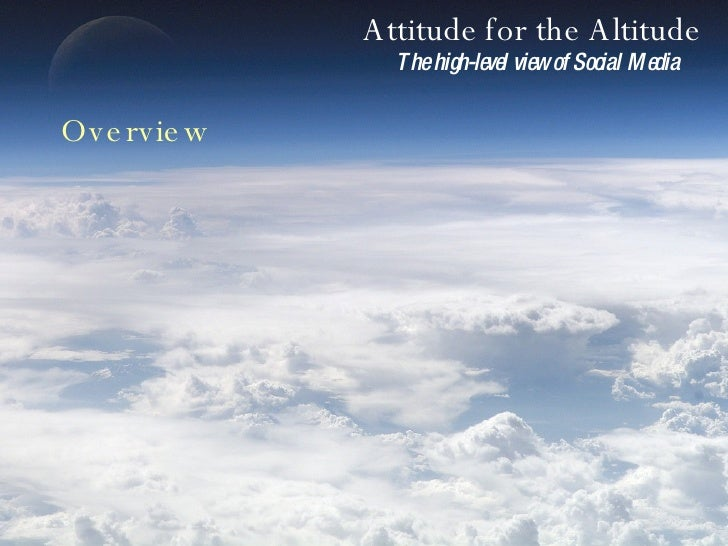 Attitude for the Altitude The high-level view of Social Media Overview
