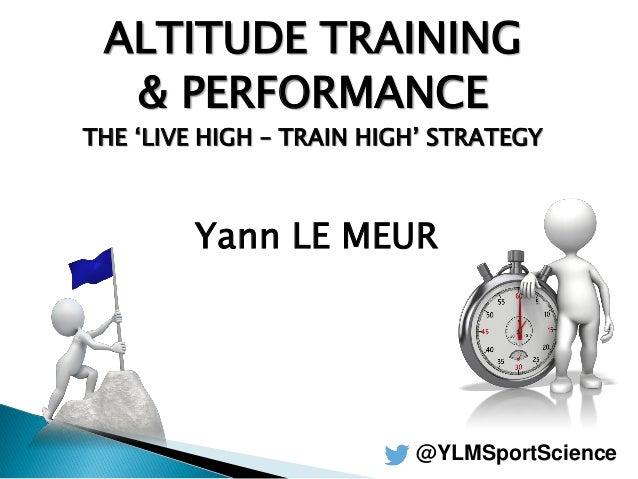 ALTITUDE TRAINING & PERFORMANCE THE 'LIVE HIGH – TRAIN HIGH' STRATEGY Yann LE MEUR @YLMSportScience