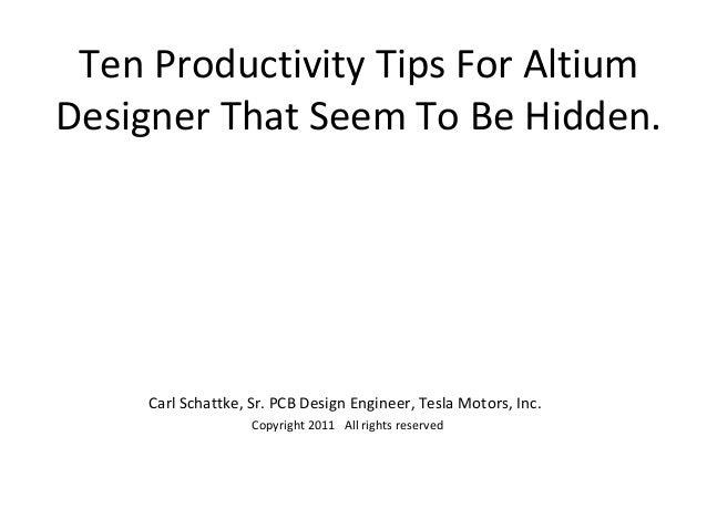 Ten Productivity Tips For AltiumDesigner That Seem To Be Hidden.     Carl Schattke, Sr. PCB Design Engineer, Tesla Motors,...