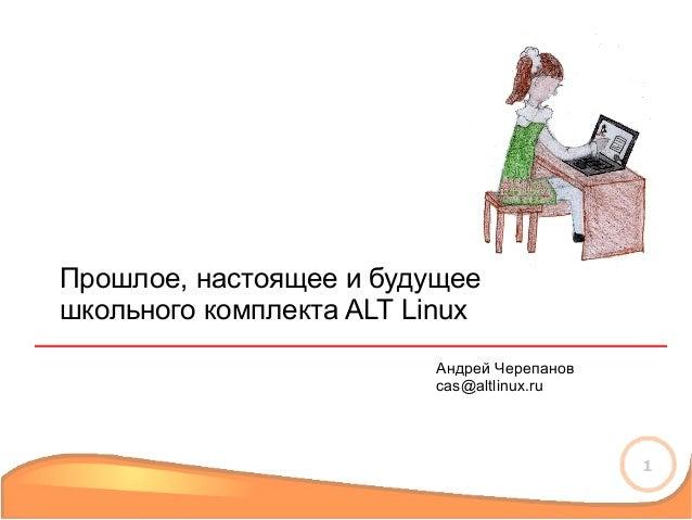 1 Прошлое, настоящее и будущее школьного комплекта ALT Linux Андрей Черепанов cas@altlinux.ru
