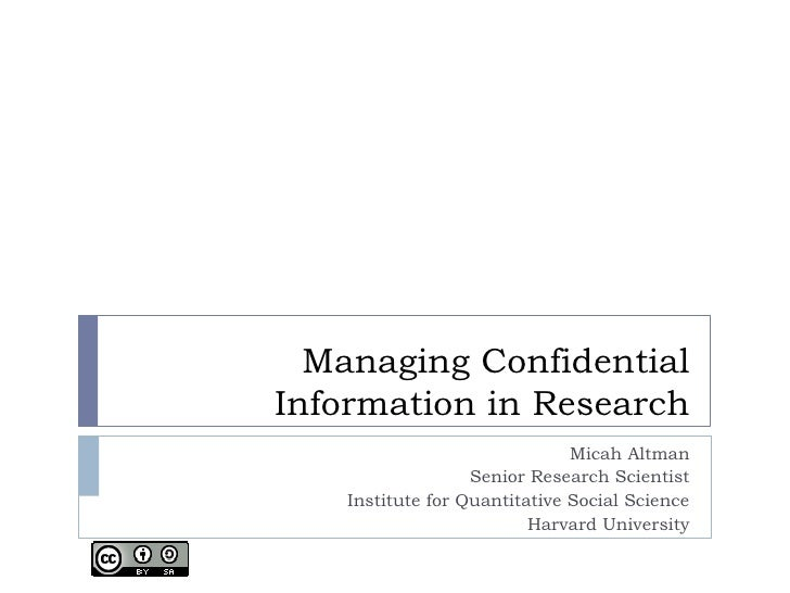 Managing ConfidentialInformation in Research                               Micah Altman                   Senior Research ...