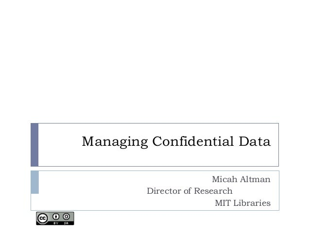 Managing Confidential Data Micah Altman Director of Research MIT Libraries
