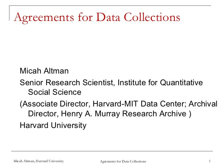 Agreements for Data Collections    Micah Altman    Senior Research Scientist, Institute for Quantitative      Social Scien...