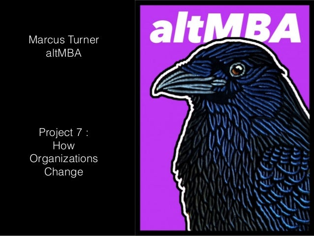 Marcus Turner altMBA Project 7 : How Organizations Change