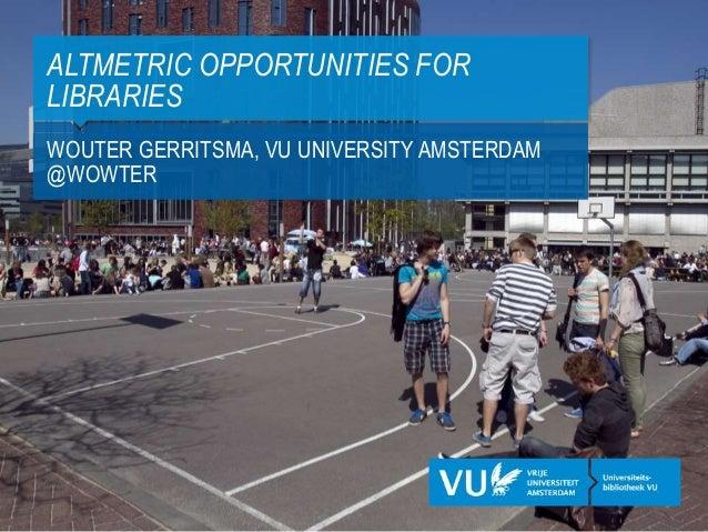 WOUTER GERRITSMA, VU UNIVERSITY AMSTERDAM @WOWTER ALTMETRIC OPPORTUNITIES FOR LIBRARIES