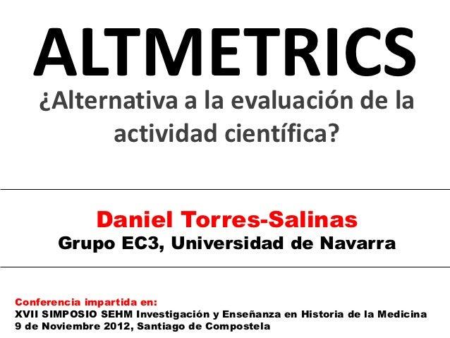 ALTMETRICS    ¿Alternativa a la evaluación de la          actividad científica?             Daniel Torres-Salinas       Gr...