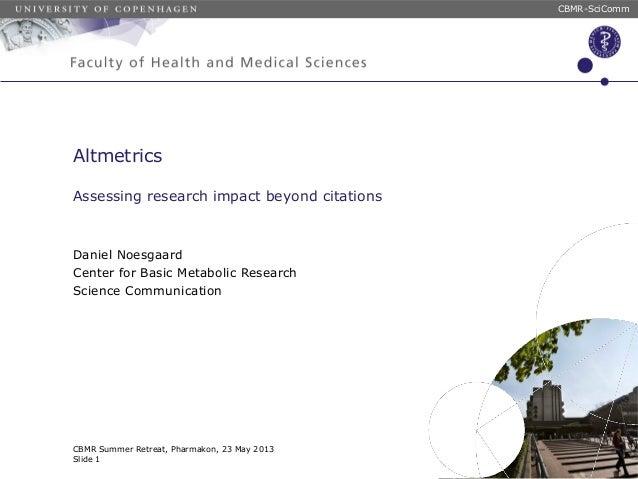 CBMR-SciCommCBMR Summer Retreat, Pharmakon, 23 May 2013Slide 1AltmetricsAssessing research impact beyond citationsDaniel N...