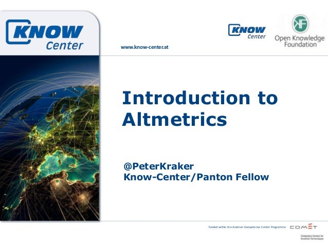 www.know-center.at  Introduction to Altmetrics @PeterKraker Know-Center/Panton Fellow  funded within the Austrian Competen...