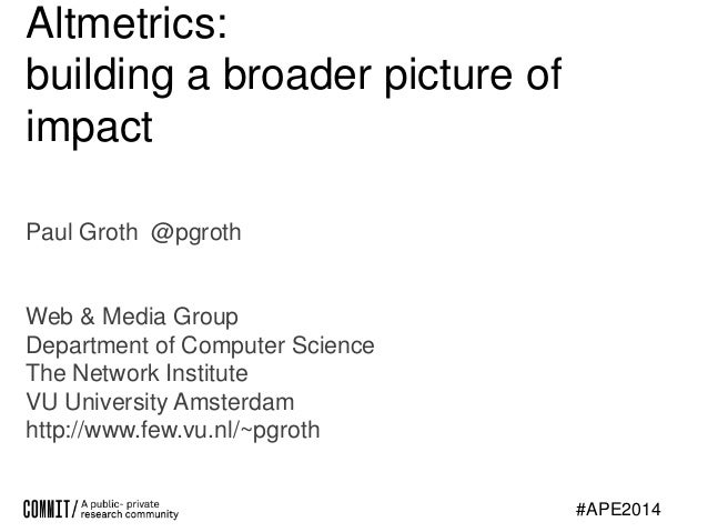 Altmetrics: building a broader picture of impact Paul Groth @pgroth  Web & Media Group Department of Computer Science The ...