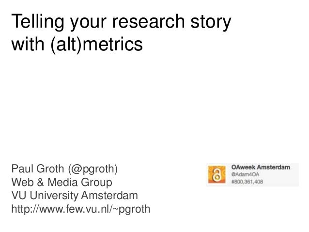Telling your research story with (alt)metrics  Paul Groth (@pgroth) Web & Media Group VU University Amsterdam http://www.f...