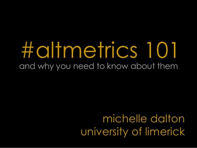 #altmetrics 101and why you need to know about themmichelle daltonuniversity of limerick