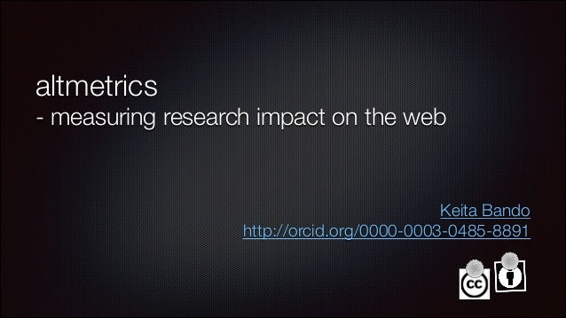 altmetrics - measuring research impact on the web Keita Bando http://orcid.org/0000-0003-0485-8891