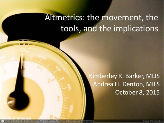 Altmetrics: the movement, the tools, and the implications Kimberley R. Barker, MLIS Andrea H. Denton, MILS October 8, 2015