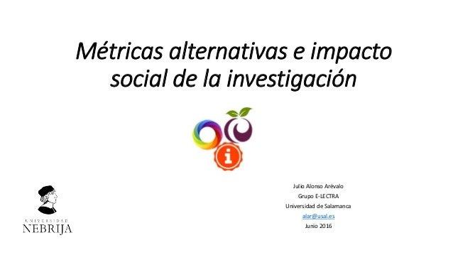 Métricas alternativas e impacto social de la investigación Julio Alonso Arévalo Grupo E-LECTRA Universidad de Salamanca al...