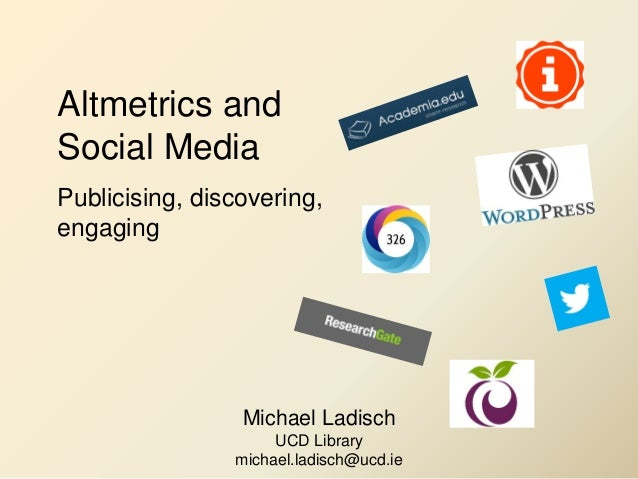 Altmetrics and Social Media Publicising, discovering, engaging Michael Ladisch UCD Library michael.ladisch@ucd.ie