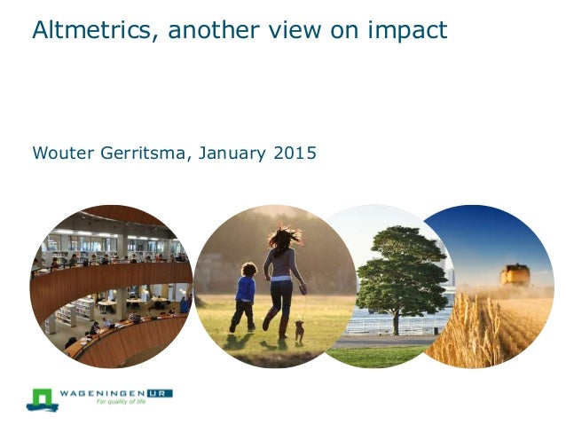 Altmetrics, another view on impact Wouter Gerritsma, January 2015