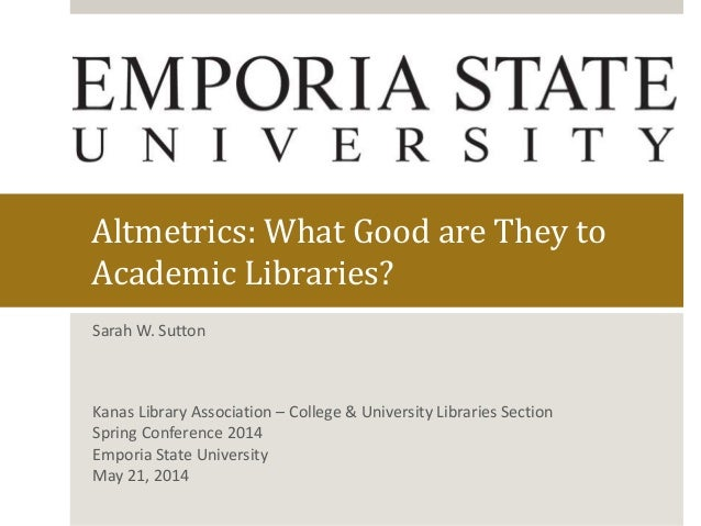 Altmetrics: What Good are They to Academic Libraries? Sarah W. Sutton Kanas Library Association – College & University Lib...