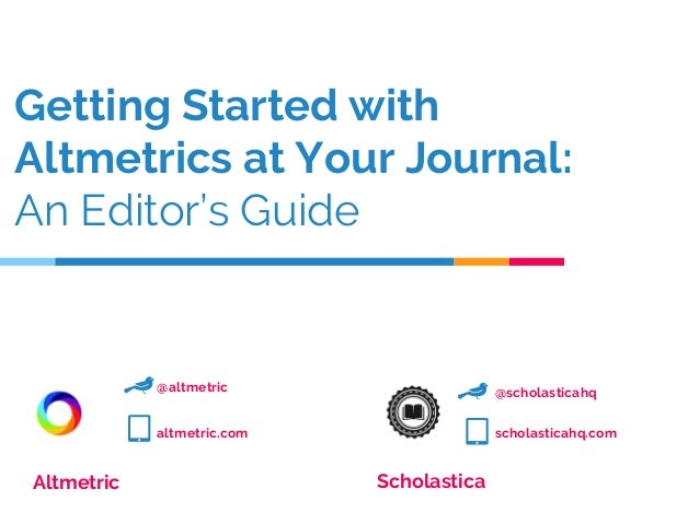 Getting Started with Altmetrics at Your Journal: An Editor's Guide Altmetric Scholastica @altmetric altmetric.com @scholas...