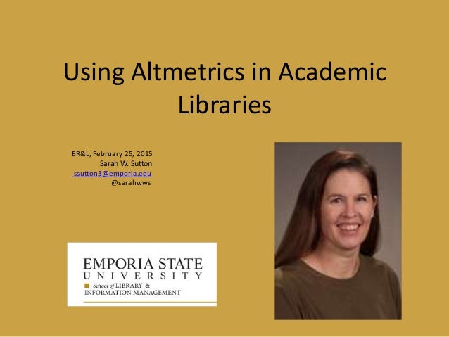 Using Altmetrics in Academic Libraries ER&L, February 25, 2015 Sarah W. Sutton ssutton3@emporia.edu @sarahwws
