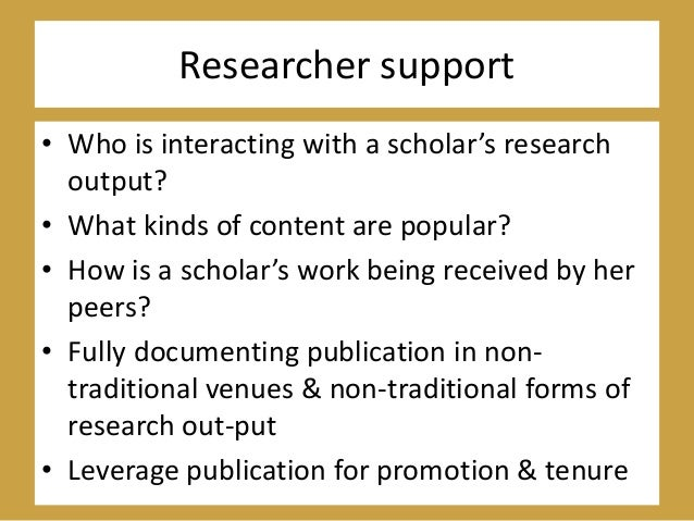 Researcher support • Who is interacting with a scholar's research output? • What kinds of content are popular? • How is a ...