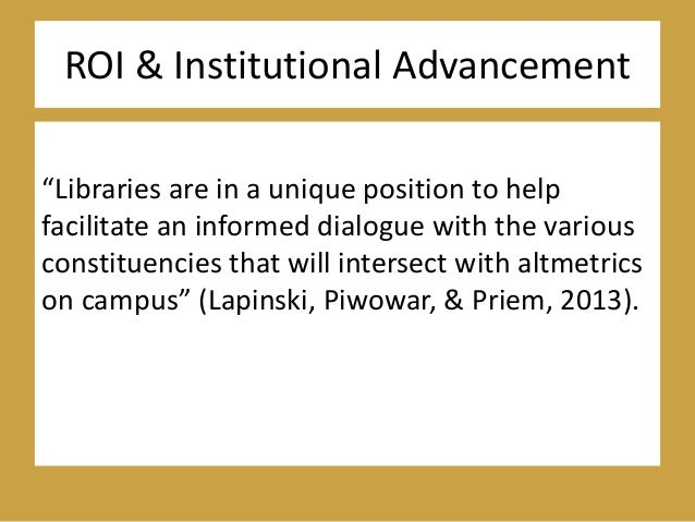 """ROI & Institutional Advancement """"Libraries are in a unique position to help facilitate an informed dialogue with the vario..."""