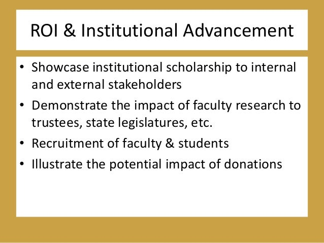 ROI & Institutional Advancement • Showcase institutional scholarship to internal and external stakeholders • Demonstrate t...