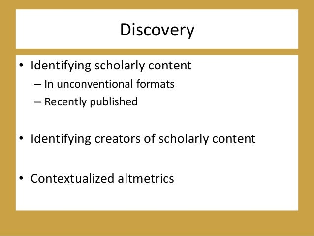 Discovery • Identifying scholarly content – In unconventional formats – Recently published • Identifying creators of schol...