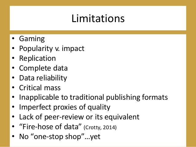Limitations • Gaming • Popularity v. impact • Replication • Complete data • Data reliability • Critical mass • Inapplicabl...