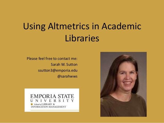 Using Altmetrics in Academic Libraries Please feel free to contact me: Sarah W. Sutton ssutton3@emporia.edu @sarahwws