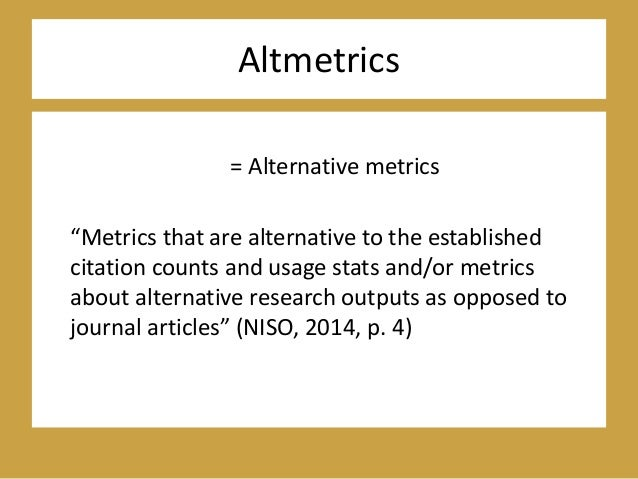 """Altmetrics = Alternative metrics """"Metrics that are alternative to the established citation counts and usage stats and/or m..."""