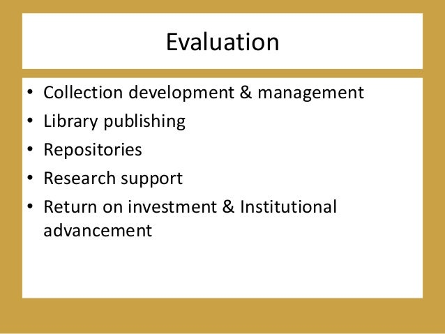 Evaluation • Collection development & management • Library publishing • Repositories • Research support • Return on invest...