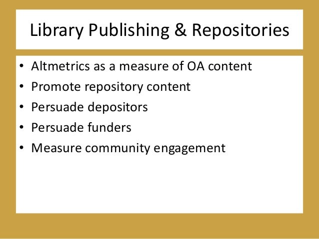 Library Publishing & Repositories • Altmetrics as a measure of OA content • Promote repository content • Persuade deposito...