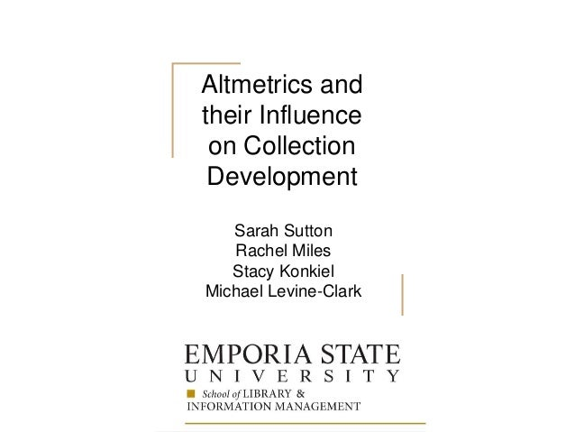Altmetrics and their Influence on Collection Development Sarah Sutton Rachel Miles Stacy Konkiel Michael Levine-Clark