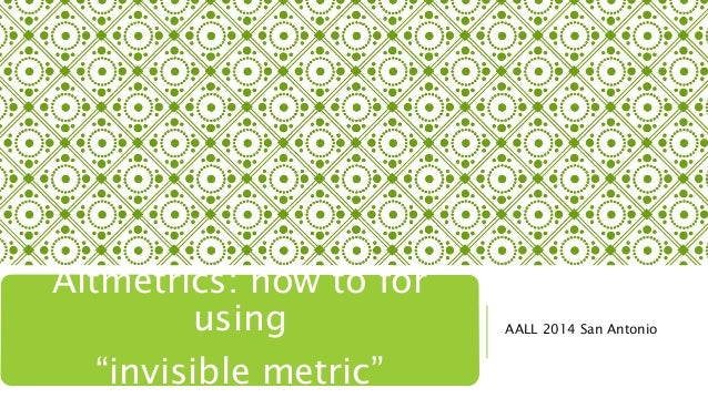 "AALL 2014 San Antonio Altmetrics: how to for using ""invisible metric"""
