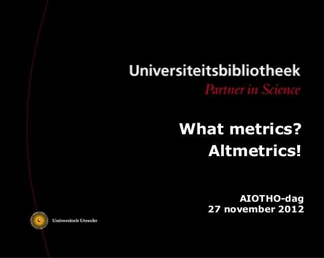 What metrics?  Altmetrics!        AIOTHO-dag   27 november 2012