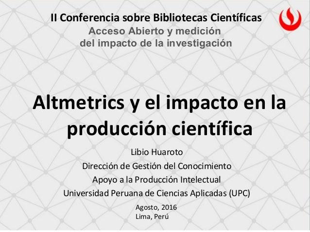 Altmetrics y el impacto en la producción científica II Conferencia sobre Bibliotecas Científicas Acceso Abierto y medición...