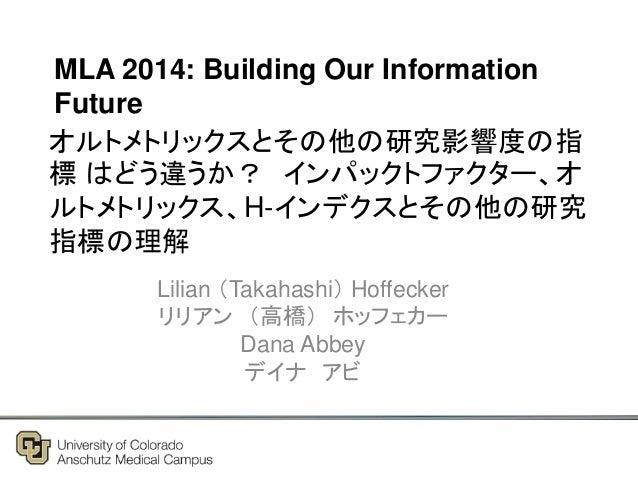 オルトメトリックスとその他の研究影響度の指 標 はどう違うか? インパックトファクター、オ ルトメトリックス、H-インデクスとその他の研究 指標の理解 Lilian (Takahashi) Hoffecker リリアン (高橋) ホッフェカー ...