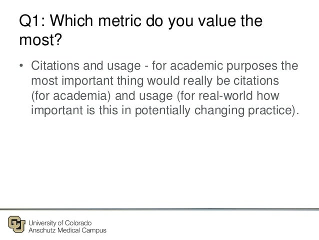 Q1: Which metric do you value the most? • Citations and usage - for academic purposes the most important thing would reall...