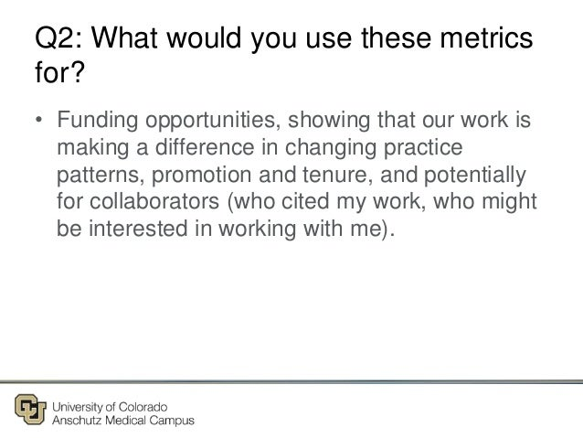 Q2: What would you use these metrics for? • Funding opportunities, showing that our work is making a difference in changin...