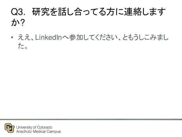 Q3. 研究を話し合ってる方に連絡します か? • ええ、LinkedInへ参加してください、ともうしこみまし た。